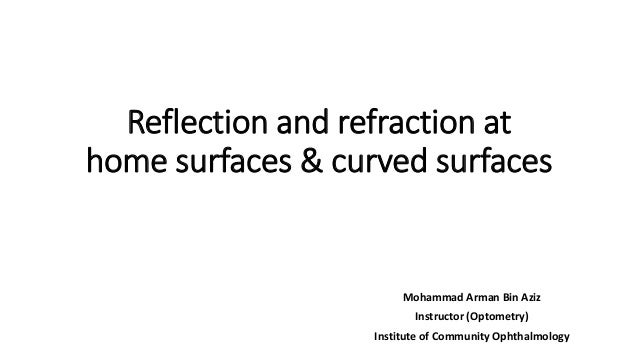 Reflection and refraction at home surfaces & curved surfaces Mohammad Arman Bin Aziz Instructor (Optometry) Institute of C...