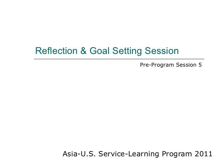 Reflection & Goal Setting Session Asia-U.S. Service-Learning Program 2011 Pre-Program Session 5