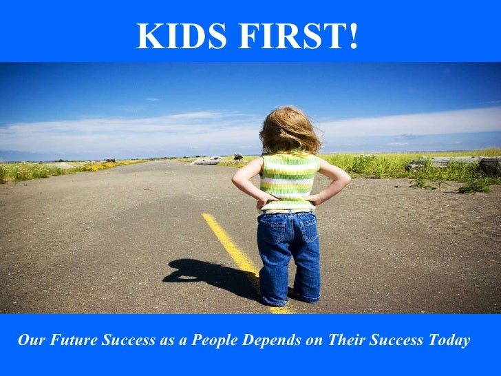 Our Future Success as a People Depends on Their Success Today KIDS FIRST!