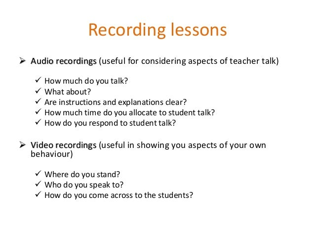 Recording lessons  Audio recordings (useful for considering aspects of teacher talk)  How much do you talk?  What about...