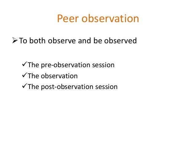 Peer observation To both observe and be observed The pre-observation session The observation The post-observation sess...