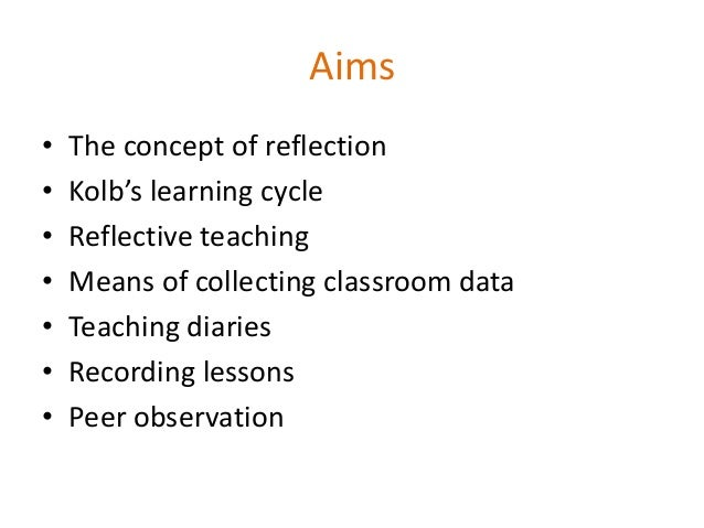 Aims • The concept of reflection • Kolb's learning cycle • Reflective teaching • Means of collecting classroom data • Teac...