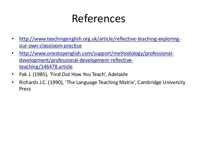 References • http://www.teachingenglish.org.uk/article/reflective-teaching-exploring- our-own-classroom-practice • http://...