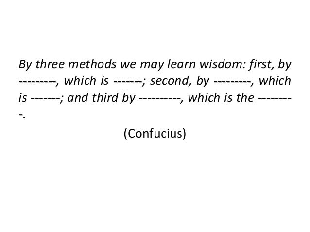 By three methods we may learn wisdom: first, by ---------, which is -------; second, by ---------, which is -------; and t...