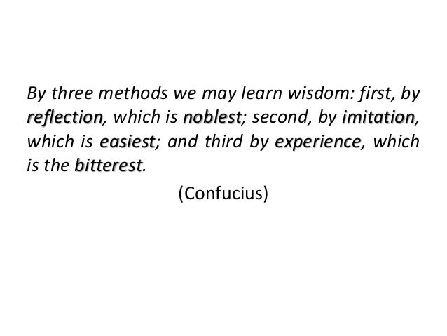 By three methods we may learn wisdom: first, by reflection, which is noblest; second, by imitation, which is easiest; and ...