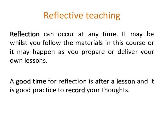 Reflective teaching Reflection can occur at any time. It may be whilst you follow the materials in this course or it may h...