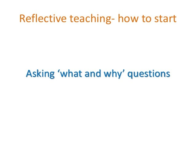 Reflective teaching- how to start Asking 'what and why' questions