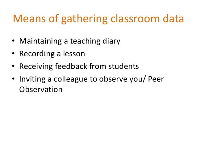 Means of gathering classroom data • Maintaining a teaching diary • Recording a lesson • Receiving feedback from students •...