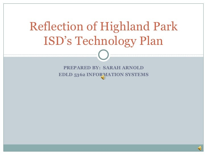 PREPARED BY:  SARAH ARNOLD EDLD 5362 INFORMATION SYSTEMS Reflection of Highland Park ISD's Technology Plan