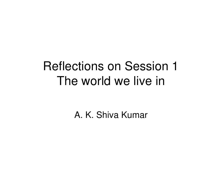 Reflections on Session 1  The world we live in     A. K. Shiva Kumar