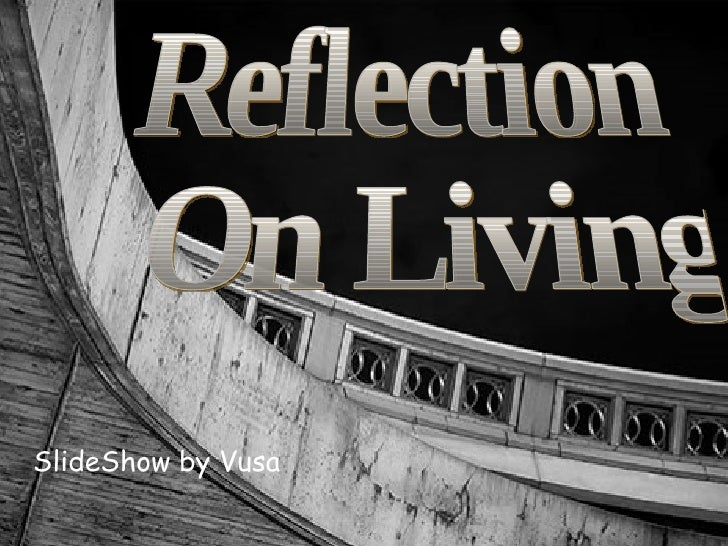 SlideShow by Vusa Reflection On Living