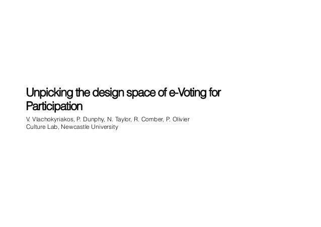 Unpicking the design space of e-Voting forParticipationV. Vlachokyriakos, P. Dunphy, N. Taylor, R. Comber, P. OlivierCultu...