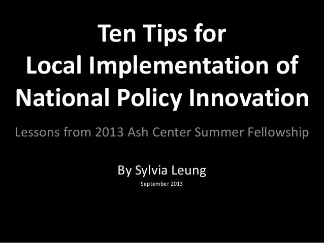 Ten Tips for Local Implementation of National Policy Innovation By Sylvia Leung September 2013 Lessons from 2013 Ash Cente...