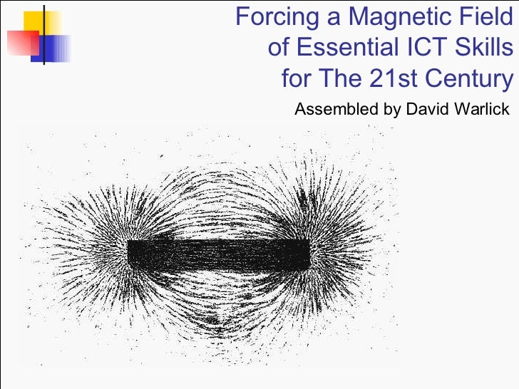 Forcing a Magnetic Field of Essential ICT Skills for The 21st Century Assembled by David Warlick