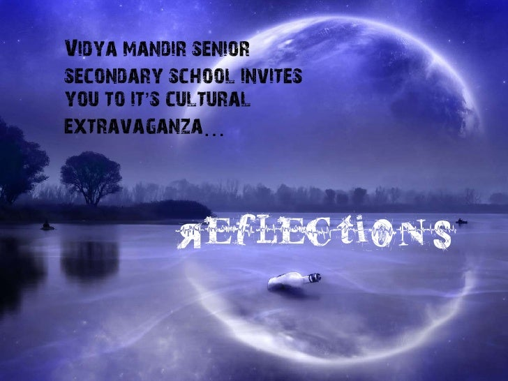 Vidya mandir seniorsecondary school invitesyou to it's culturalextravaganza…           Reflections