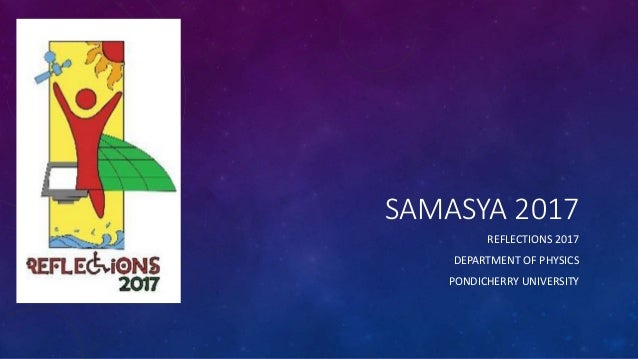 SAMASYA 2017 REFLECTIONS 2017 DEPARTMENT OF PHYSICS PONDICHERRY UNIVERSITY
