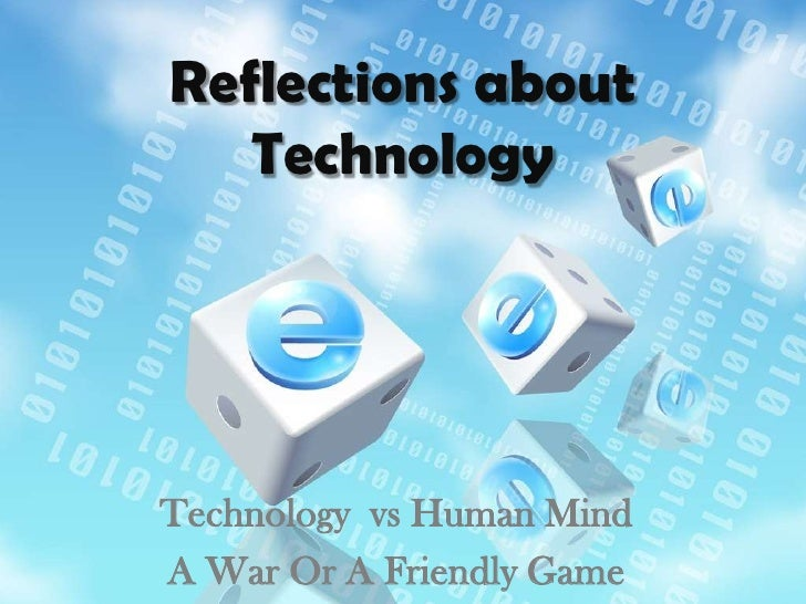 Reflections about Technology <br />Technology  vs Human Mind <br />A War Or A Friendly Game <br />