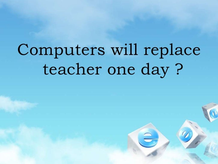 Computers will replace teacher one day ?<br />
