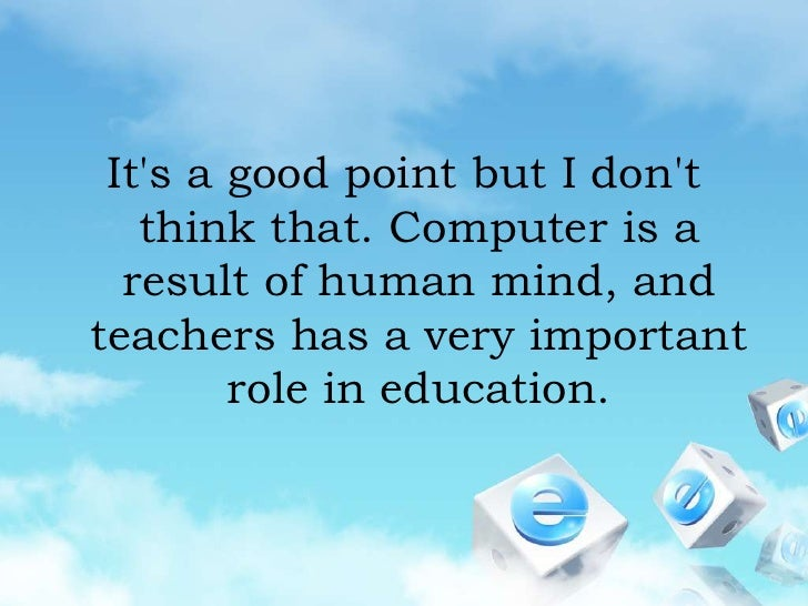It's a good point but I don't think that. Computer is a result of human mind, and teachers has a very important role in ed...
