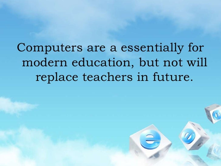 Computers are a essentially for modern education, but not will replace teachers in future. <br />
