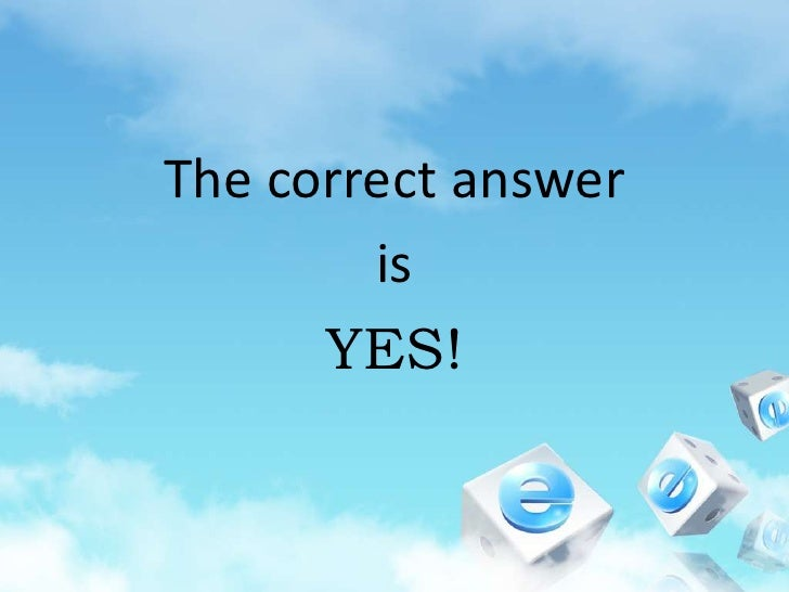The correct answer <br />is<br />YES!<br />