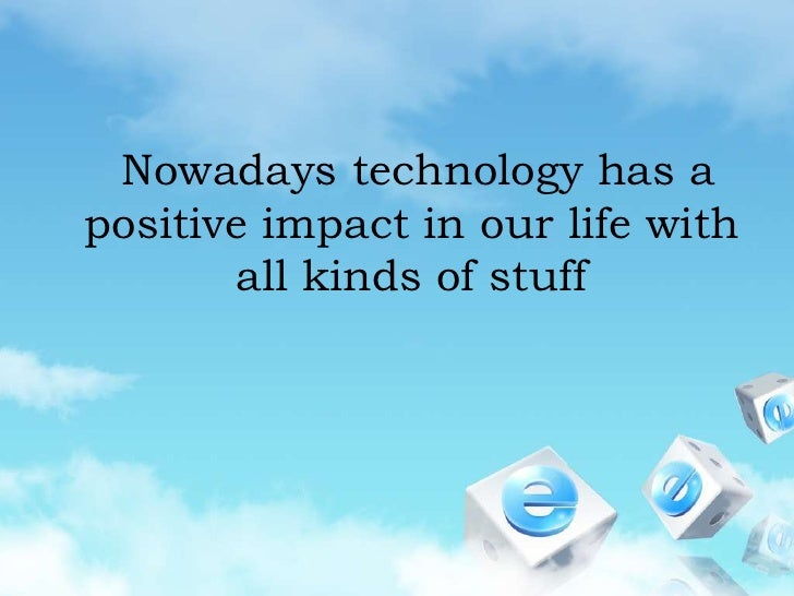 Nowadays technology has a positive impact in our life with all kinds of stuff<br />
