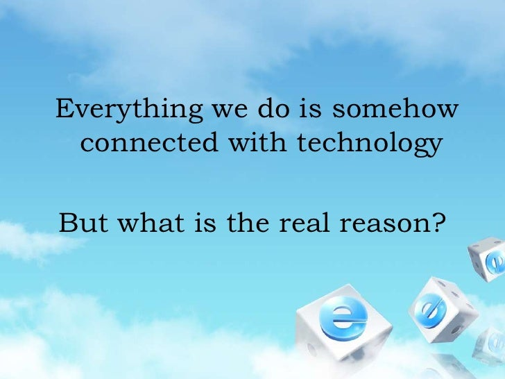 Everything we do is somehow connected with technology<br />But what is the real reason?<br />