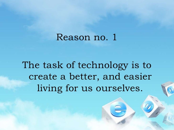 Reason no. 1<br />The task of technology is to create a better, and easier living for us ourselves.<br />