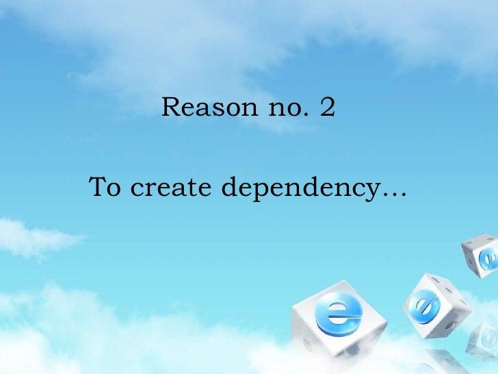 Reason no. 2<br />To create dependency…<br />