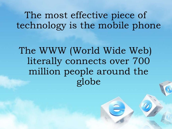 The most effective piece of technology is the mobile phone<br />The WWW (World Wide Web) literally connects over 700 milli...