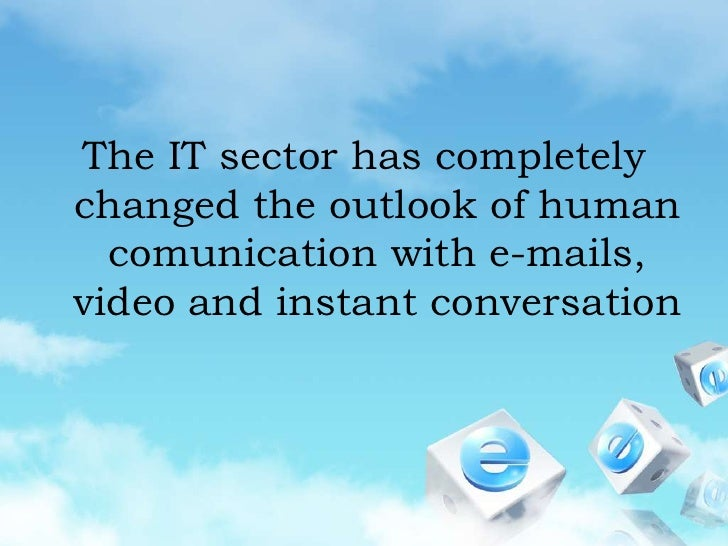The IT sector has completely changed the outlook of human comunication with e-mails, video and instant conversation<br />
