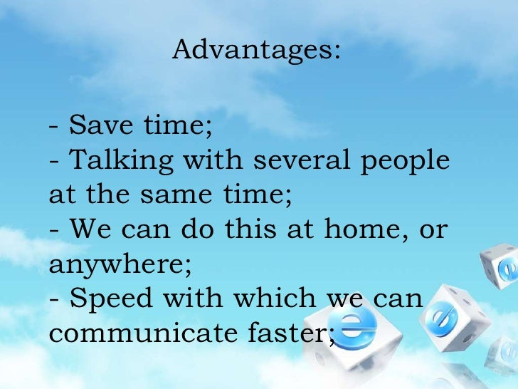 Advantages:<br />  - Save time;- Talking with several people at the same time;- We can do this at home, or anywhere;- Spee...