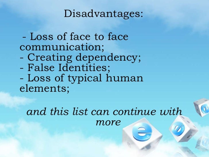 Disadvantages:<br />   - Loss of face to face communication;- Creating dependency;- False Identities;- Loss of typical hum...