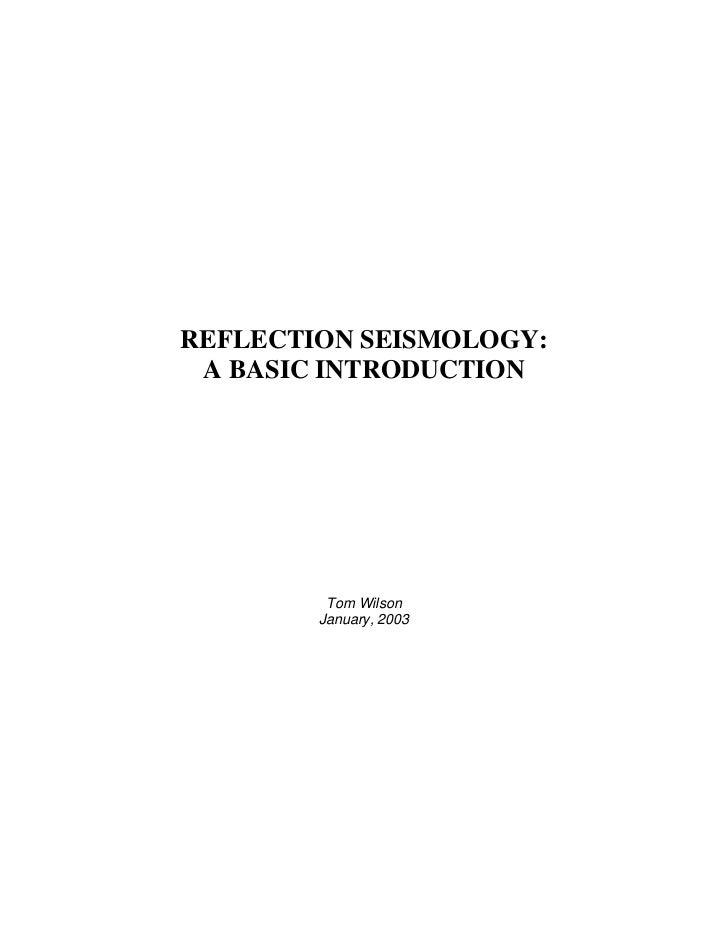 REFLECTION SEISMOLOGY: A BASIC INTRODUCTION         Tom Wilson        January, 2003