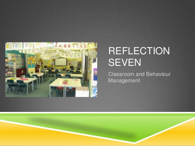 REFLECTION SEVEN Classroom and Behaviour Management