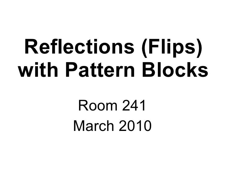 Reflections (Flips) with Pattern Blocks Room 241 March 2010