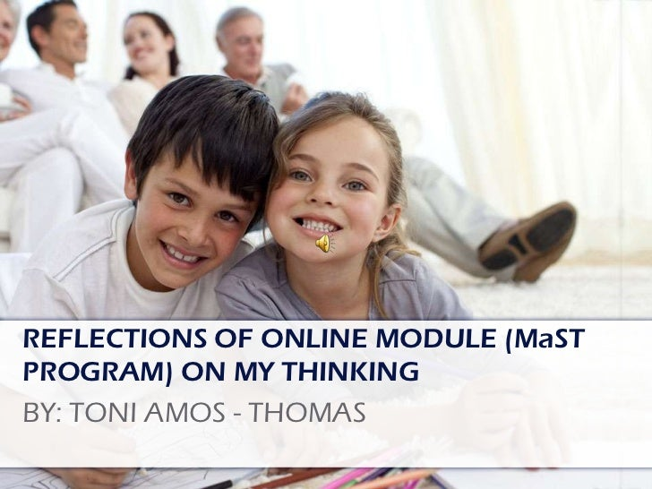 REFLECTIONS OF ONLINE MODULE (MaST PROGRAM) ON MY THINKING <br />BY: TONI AMOS - THOMAS<br />