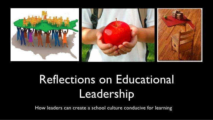 Reflections on Educational Leadership <ul><li>How leaders can create a school culture conducive for learning  </li></ul>