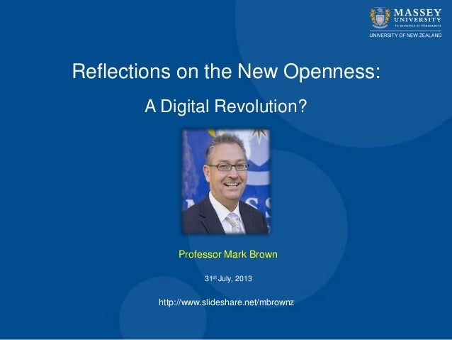 Reflections on the New Openness: A Digital Revolution? Professor Mark Brown 31st July, 2013 http://www.slideshare.net/mbro...