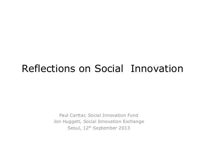 Reflections on Social Innovation Paul Carttar, Social Innovation Fund Jon Huggett, Social Innovation Exchange Seoul, 12th ...