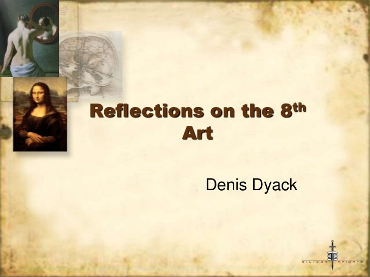 Reflections on the 8th         Art           Denis Dyack