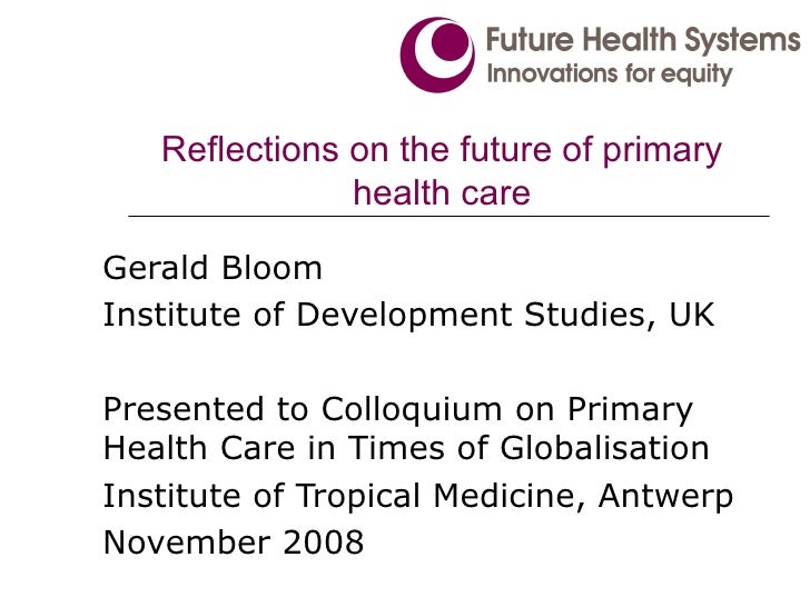 Reflections on the future of primary health care Gerald Bloom Institute of Development Studies, UK Presented to Colloquium...