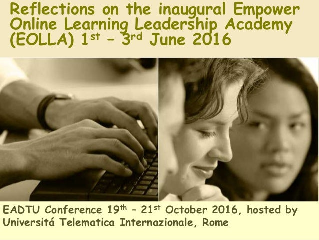 Reflections on the inaugural Empower Online Learning Leadership Academy (EOLLA) 1st – 3rd June 2016 EADTU Conference 19th ...