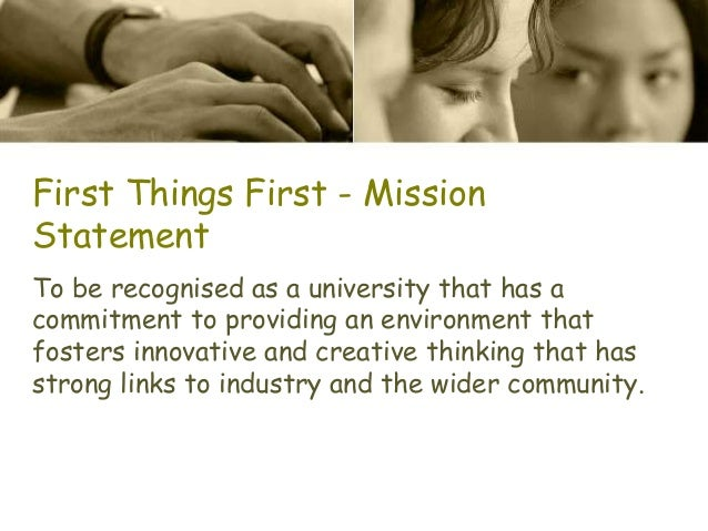 First Things First - Mission Statement To be recognised as a university that has a commitment to providing an environment ...