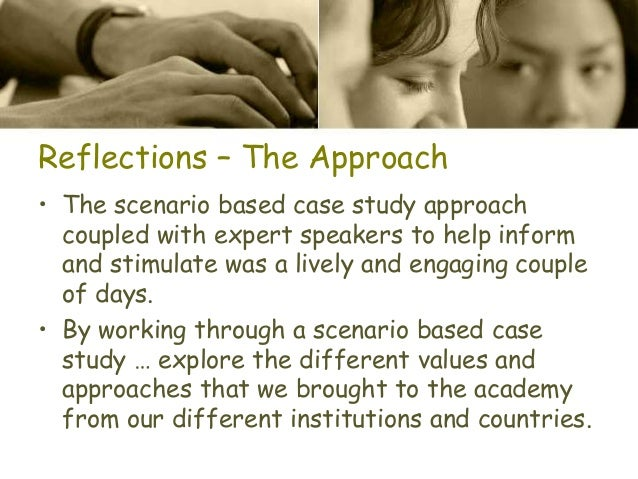 Reflections – The Approach • The scenario based case study approach coupled with expert speakers to help inform and stimul...