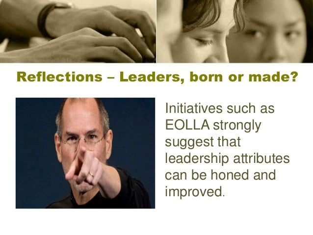 Reflections – Leaders, born or made? Initiatives such as EOLLA strongly suggest that leadership attributes can be honed an...