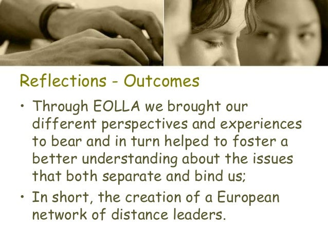 Reflections - Outcomes • Through EOLLA we brought our different perspectives and experiences to bear and in turn helped to...