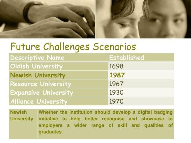 Future Challenges Scenarios Descriptive Name Established Oldish University 1698 Newish University 1987 Resource University...