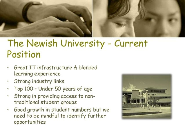 The Newish University - Current Position • Great IT infrastructure & blended learning experience • Strong industry links •...