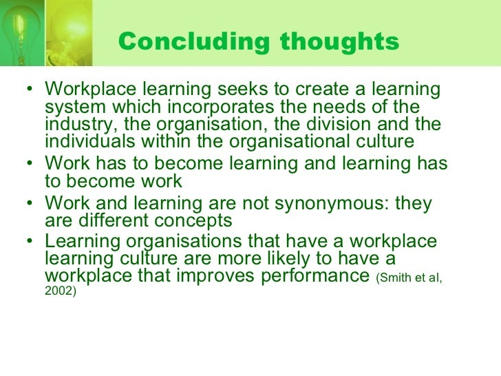 workplace as learning environment Increasingly the importance of developing an appropriate learning environment in order to foster workplace learning is dominating organizational agendas yet much of the literature often lacks empirical support to underpin those conditions suggested as comprising an effective learning climate or.